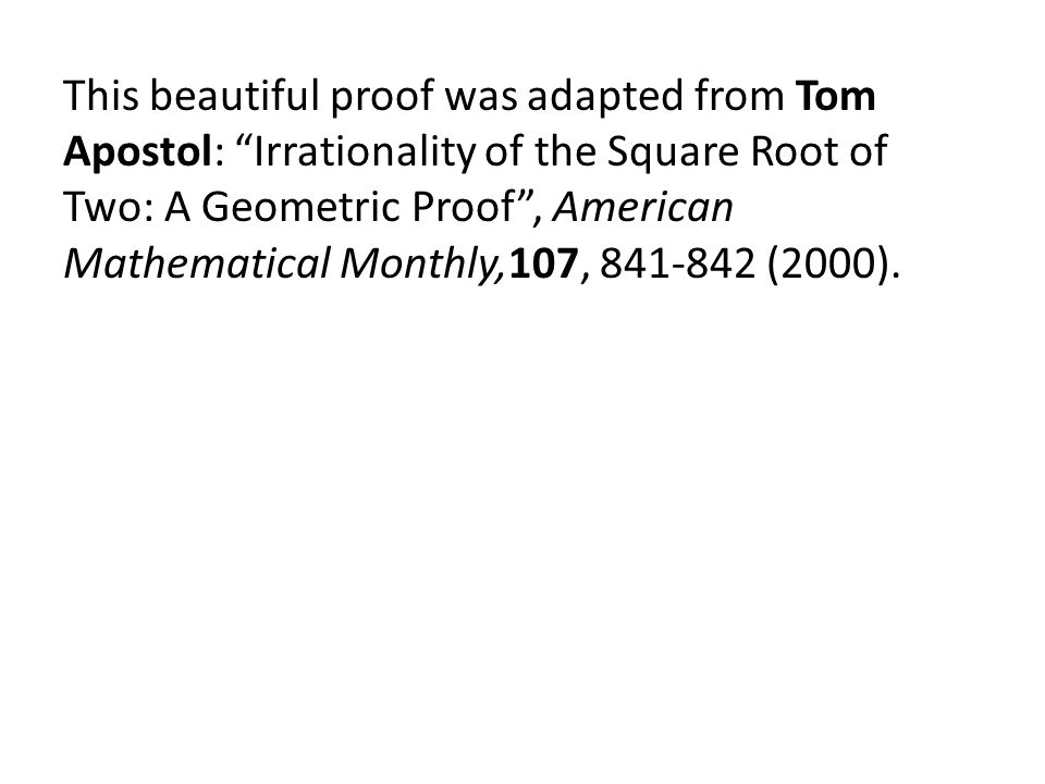 This beautiful proof was adapted from Tom Apostol: Irrationality of the Square Root of Two: A Geometric Proof , American Mathematical Monthly,107, 841-842 (2000).