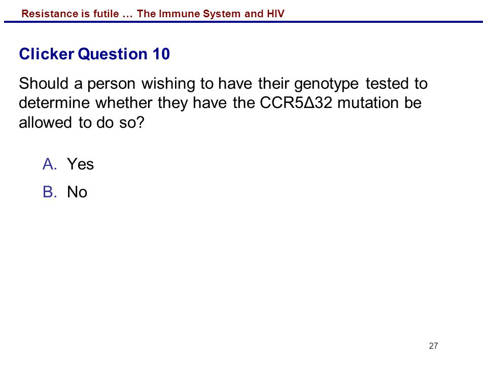 Clicker Question 10 Should a person wishing to have their genotype tested to determine whether they have the CCR5Δ32 mutation be allowed to do so