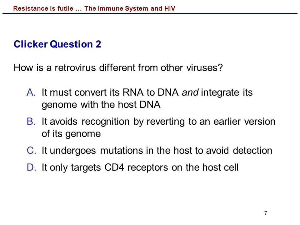 Clicker Question 2 How is a retrovirus different from other viruses It must convert its RNA to DNA and integrate its genome with the host DNA.