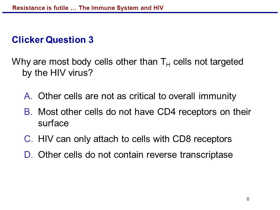Clicker Question 3 Why are most body cells other than TH cells not targeted by the HIV virus Other cells are not as critical to overall immunity.
