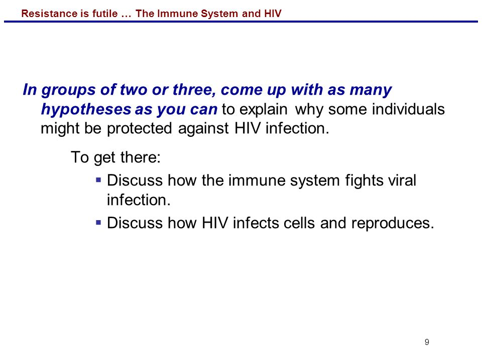 In groups of two or three, come up with as many hypotheses as you can to explain why some individuals might be protected against HIV infection.