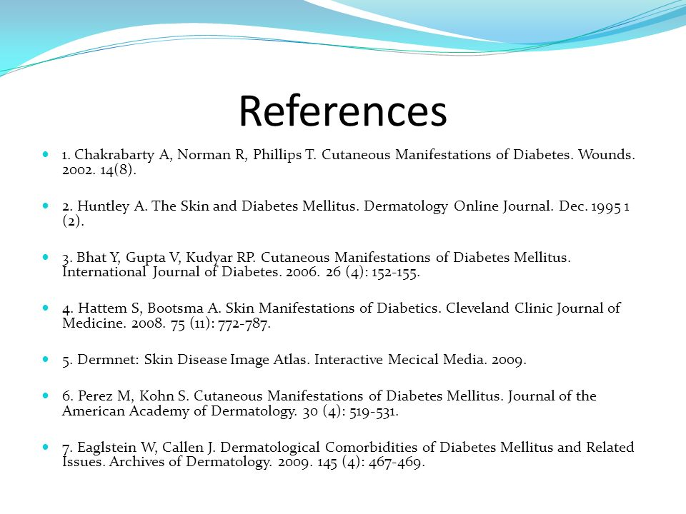 References 1. Chakrabarty A, Norman R, Phillips T. Cutaneous Manifestations of Diabetes. Wounds. 2002. 14(8).