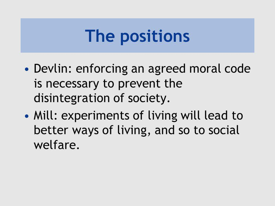 The positions Devlin: enforcing an agreed moral code is necessary to prevent the disintegration of society.