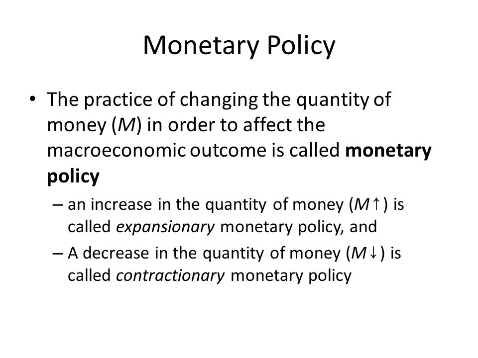 Monetary Policy The practice of changing the quantity of money (M) in order to affect the macroeconomic outcome is called monetary policy.