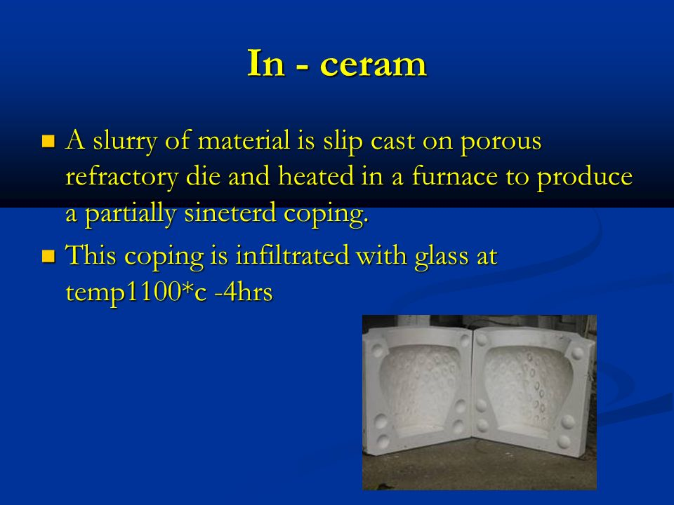 In - ceram A slurry of material is slip cast on porous refractory die and heated in a furnace to produce a partially sineterd coping.