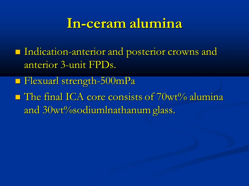 In-ceram alumina Indication-anterior and posterior crowns and anterior 3-unit FPDs. Flexuarl strength-500mPa.
