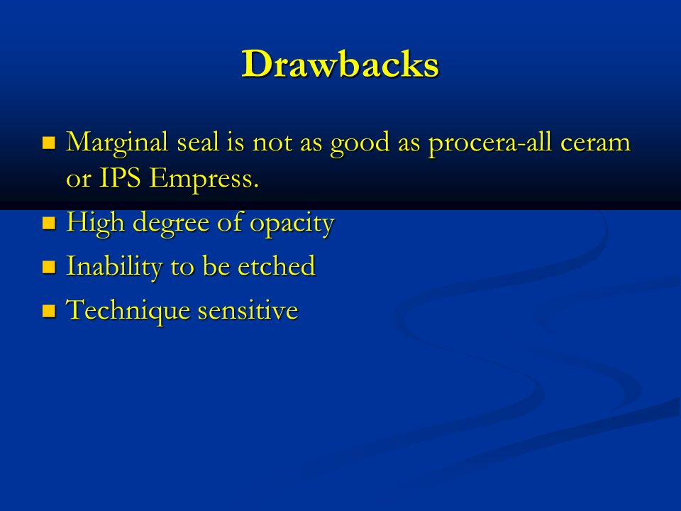 Drawbacks Marginal seal is not as good as procera-all ceram or IPS Empress. High degree of opacity.