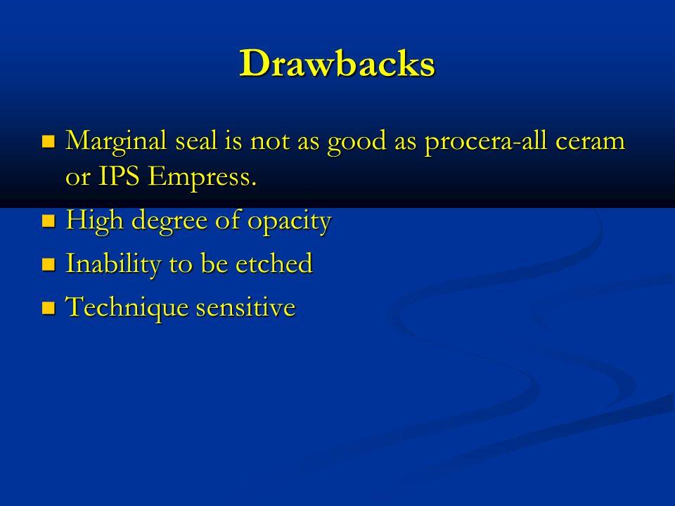 DrawbacksMarginal seal is not as good as procera-all ceram or IPS Empress. High degree of opacity.