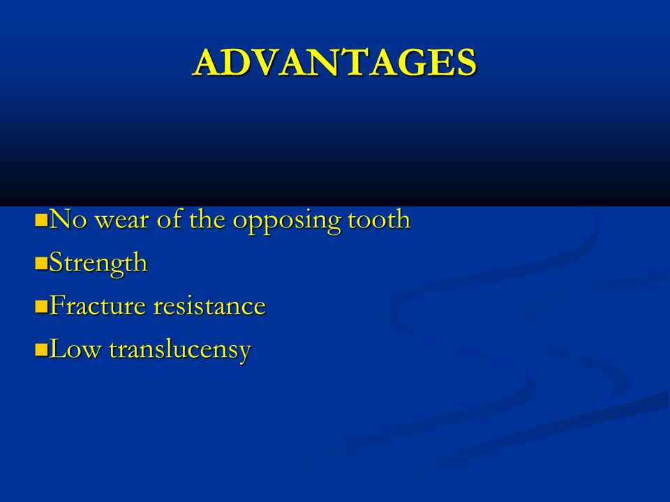 ADVANTAGES No wear of the opposing tooth Strength Fracture resistance