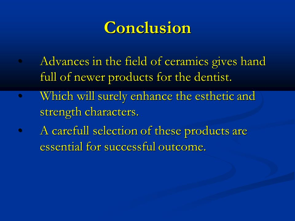 ConclusionAdvances in the field of ceramics gives hand full of newer products for the dentist.