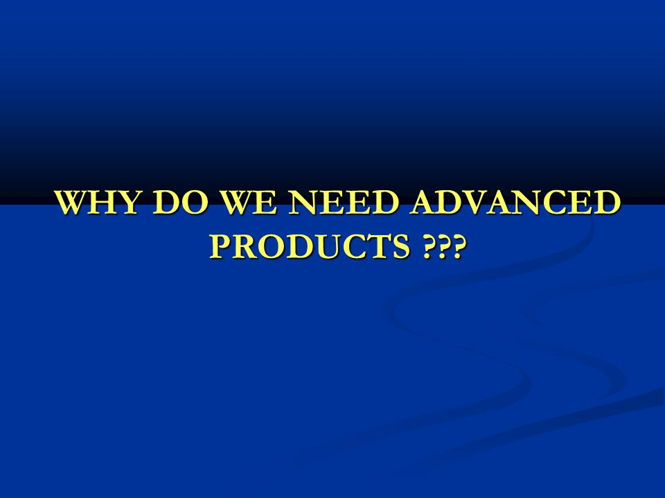 WHY DO WE NEED ADVANCED PRODUCTS