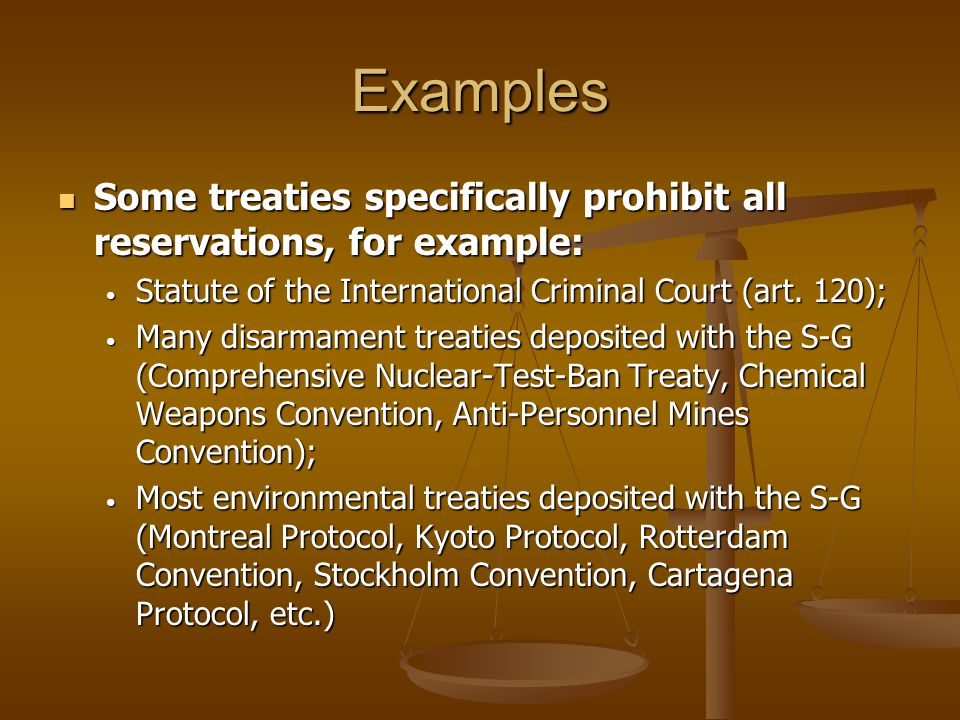 Examples Some treaties specifically prohibit all reservations, for example: Statute of the International Criminal Court (art. 120);