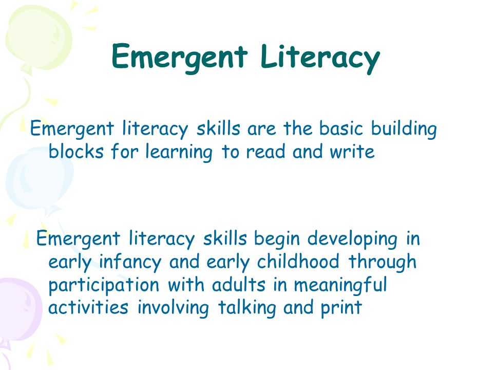 Emergent Literacy Emergent literacy skills are the basic building blocks for learning to read and write.