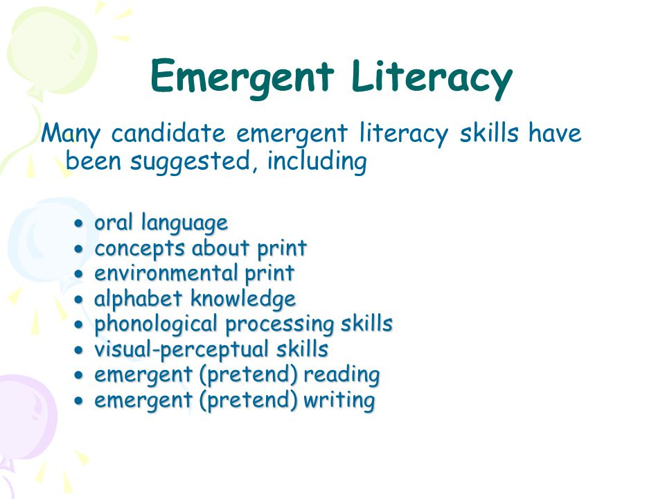 Emergent Literacy Many candidate emergent literacy skills have been suggested, including. oral language.