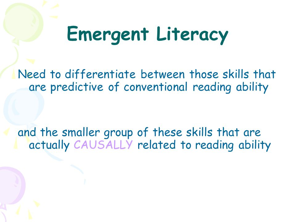 Emergent Literacy Need to differentiate between those skills that are predictive of conventional reading ability.