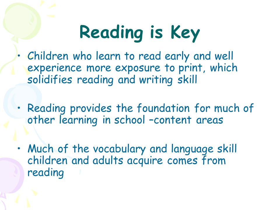 Reading is Key Children who learn to read early and well experience more exposure to print, which solidifies reading and writing skill.