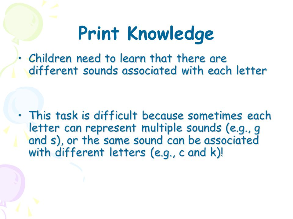 Print Knowledge Children need to learn that there are different sounds associated with each letter.