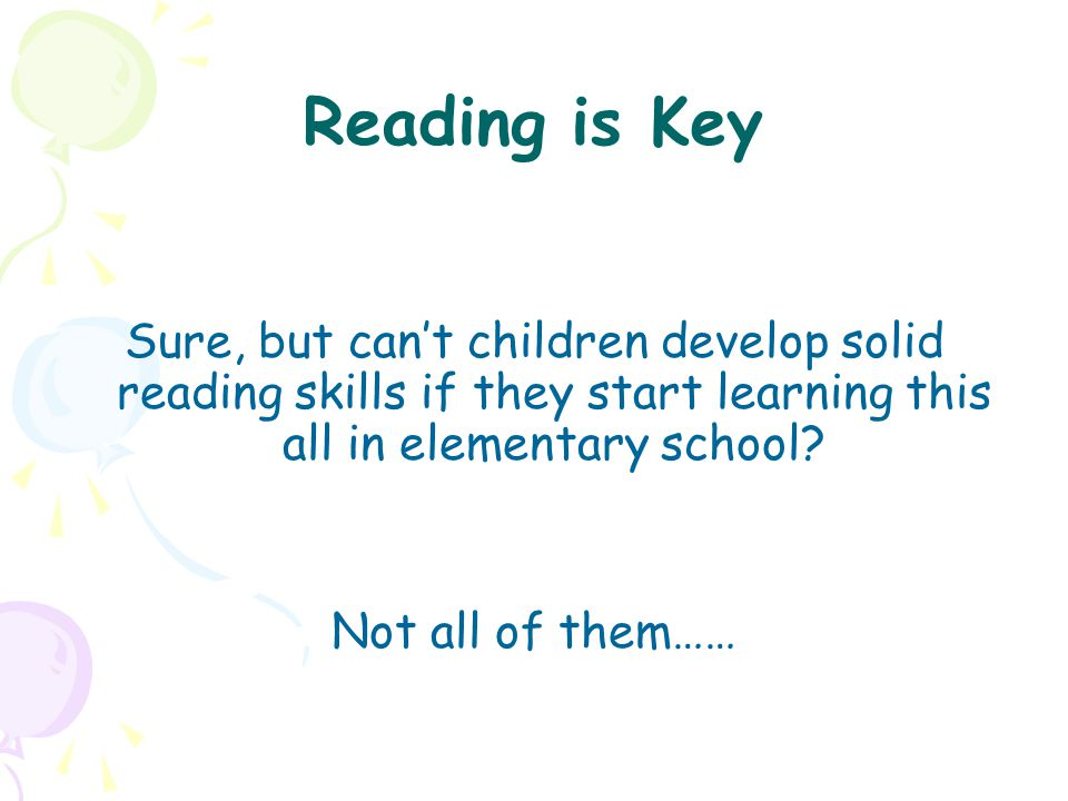 Reading is Key Sure, but can't children develop solid reading skills if they start learning this all in elementary school