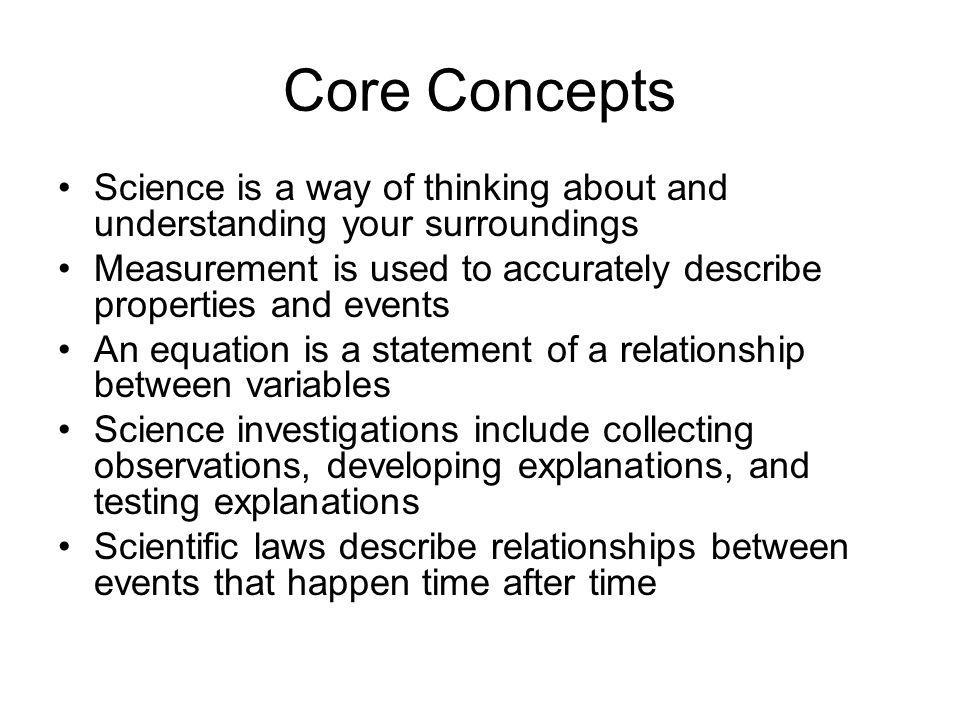Core Concepts Science is a way of thinking about and understanding your surroundings.