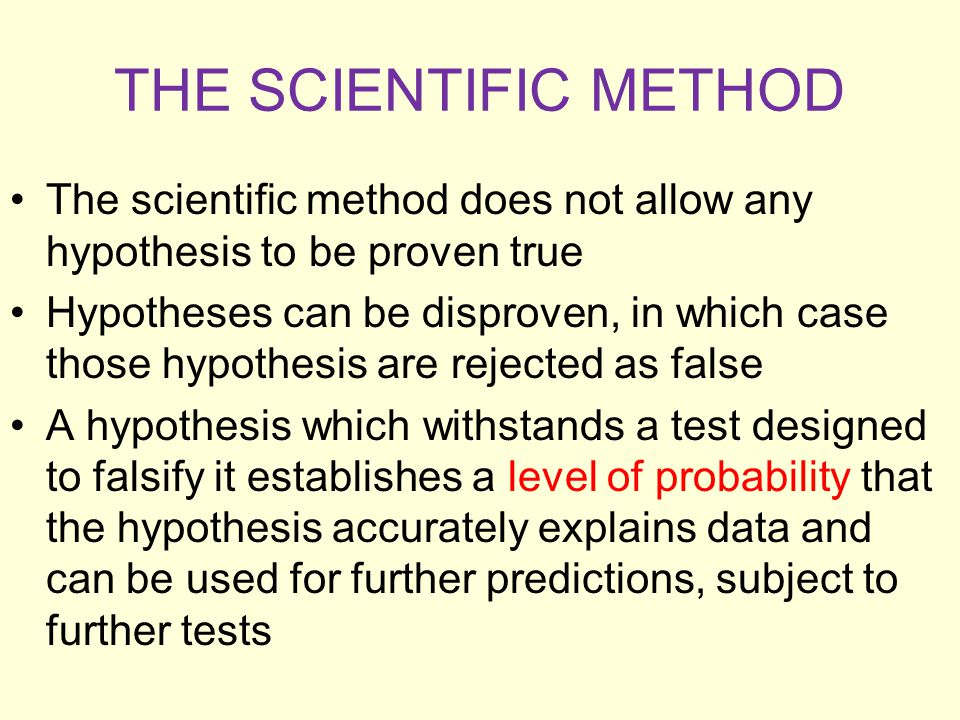 THE SCIENTIFIC METHOD The scientific method does not allow any hypothesis to be proven true.