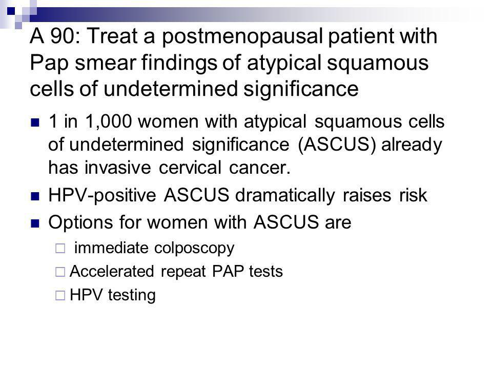 A 90: Treat a postmenopausal patient with Pap smear findings of atypical squamous cells of undetermined significance