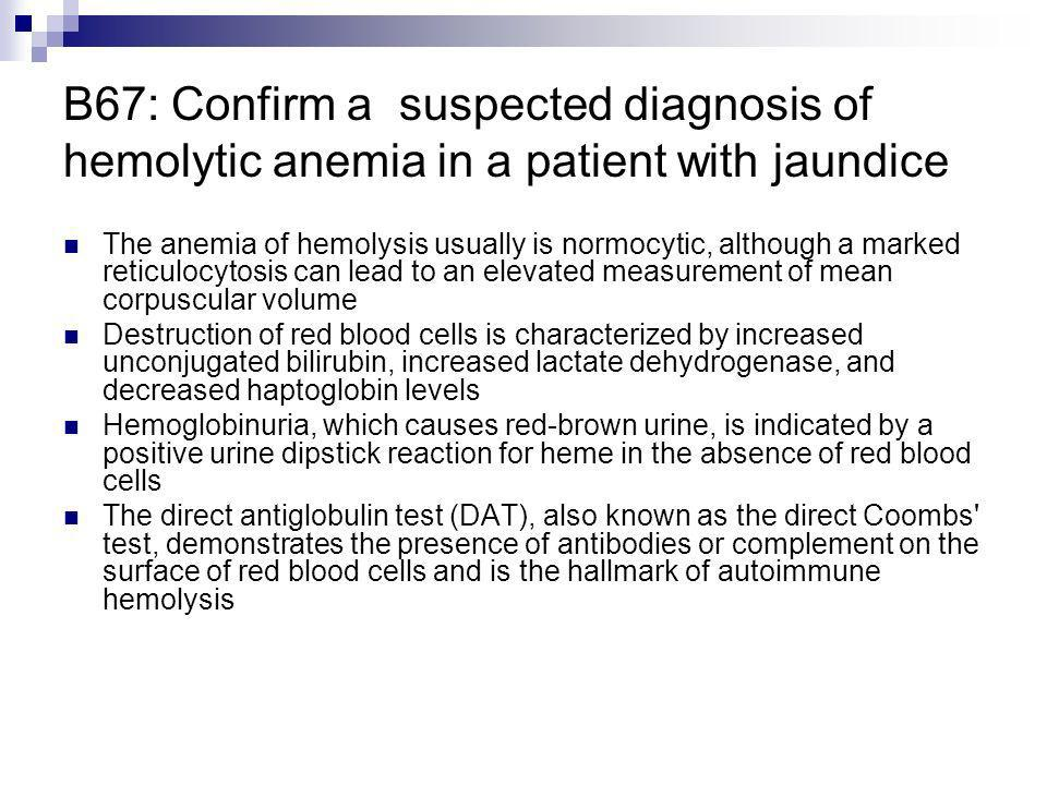 B67: Confirm a suspected diagnosis of hemolytic anemia in a patient with jaundice