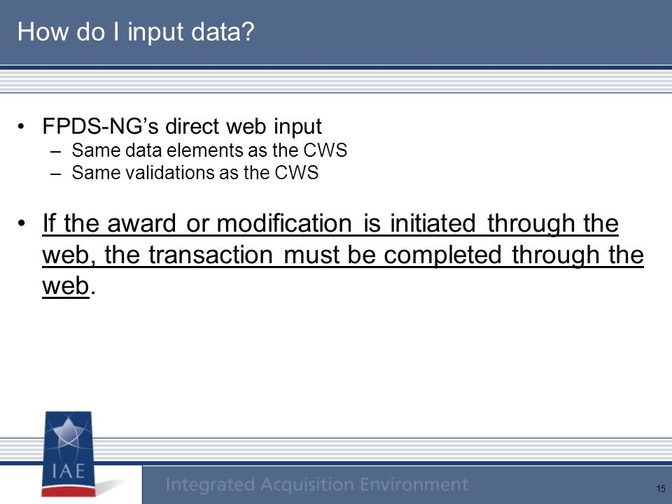 How do I input data FPDS-NG's direct web input. Same data elements as the CWS. Same validations as the CWS.