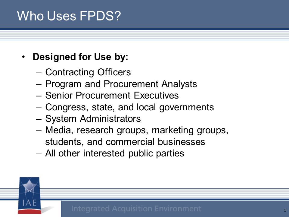 Who Uses FPDS Designed for Use by: Contracting Officers