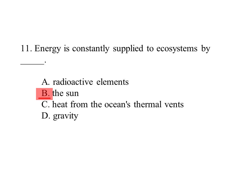 11. Energy is constantly supplied to ecosystems by _____. A