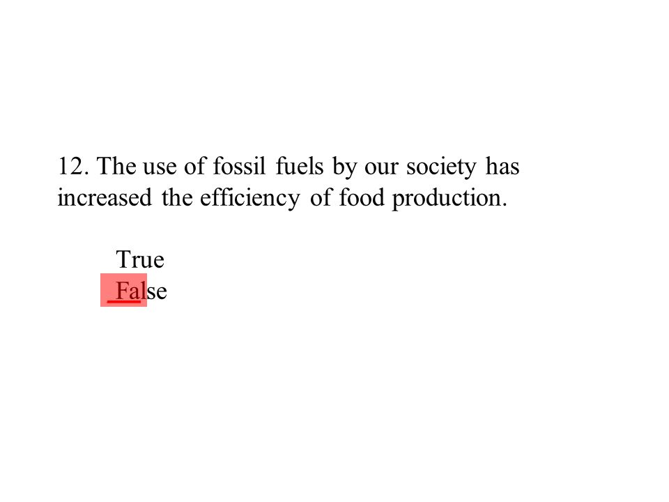 12. The use of fossil fuels by our society has increased the efficiency of food production. True False