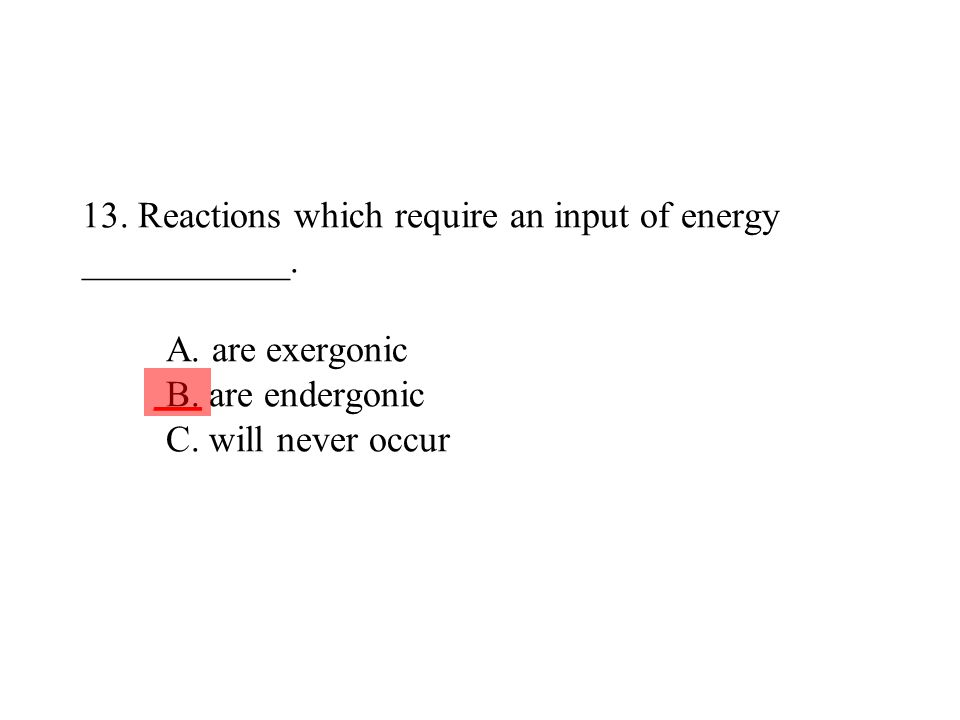 13. Reactions which require an input of energy ___________. A