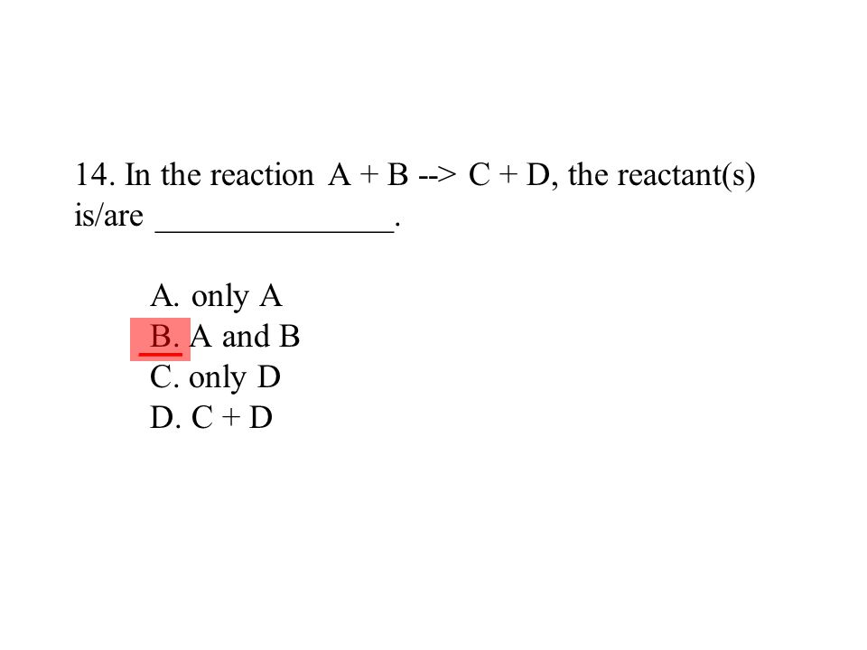 14. In the reaction A + B --> C + D, the reactant(s) is/are ______________. A. only A B. A and B C. only D D. C + D