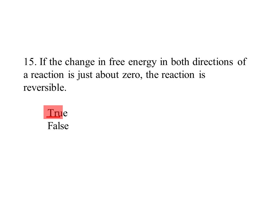 15. If the change in free energy in both directions of a reaction is just about zero, the reaction is reversible. True False