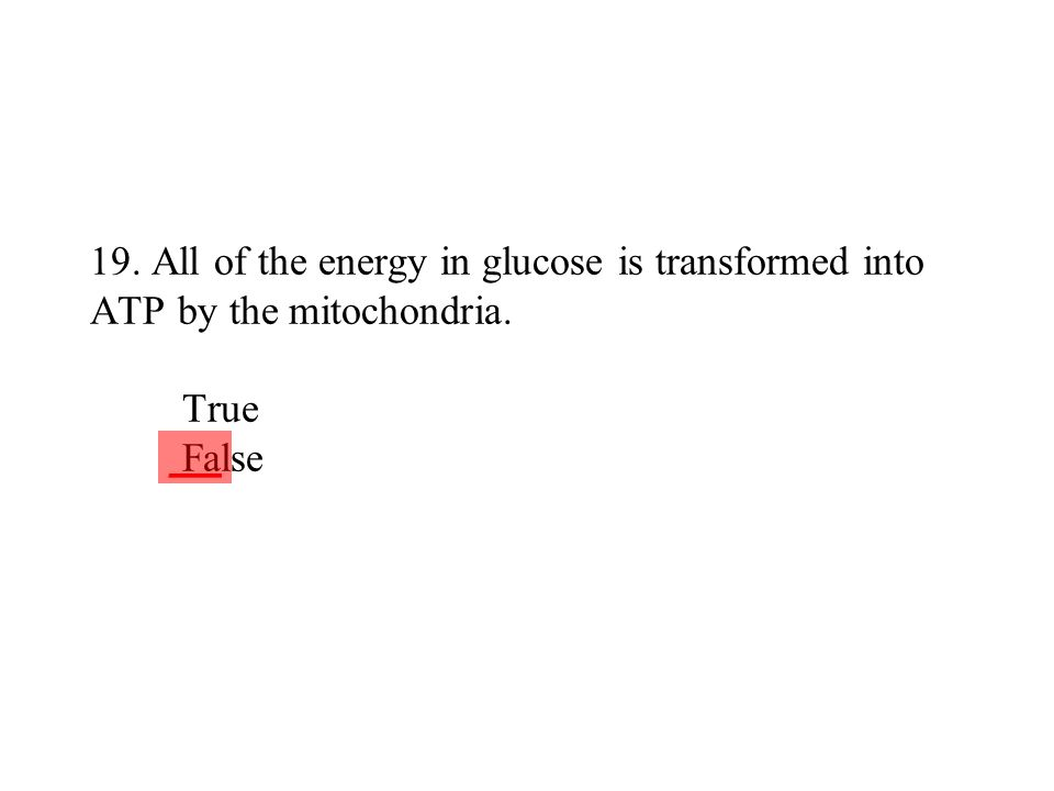 19. All of the energy in glucose is transformed into ATP by the mitochondria. True False