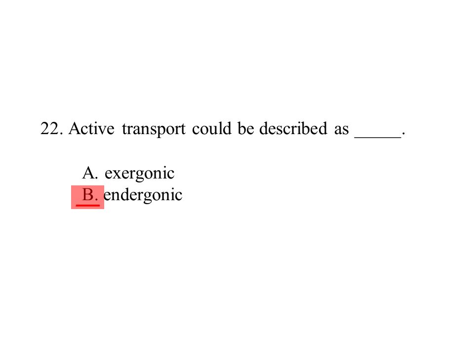 22. Active transport could be described as _____. A. exergonic B