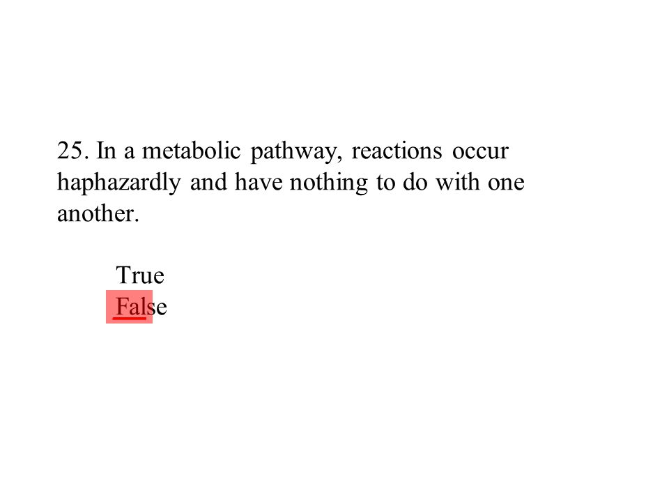 25. In a metabolic pathway, reactions occur haphazardly and have nothing to do with one another. True False