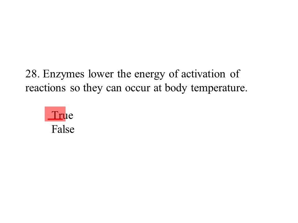 28. Enzymes lower the energy of activation of reactions so they can occur at body temperature. True False