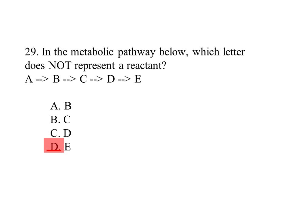 29. In the metabolic pathway below, which letter does NOT represent a reactant A --> B --> C --> D --> E A. B B. C C. D D. E