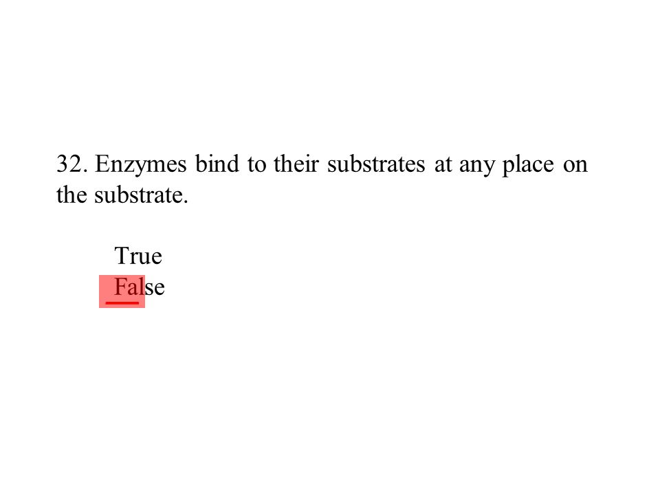 32. Enzymes bind to their substrates at any place on the substrate