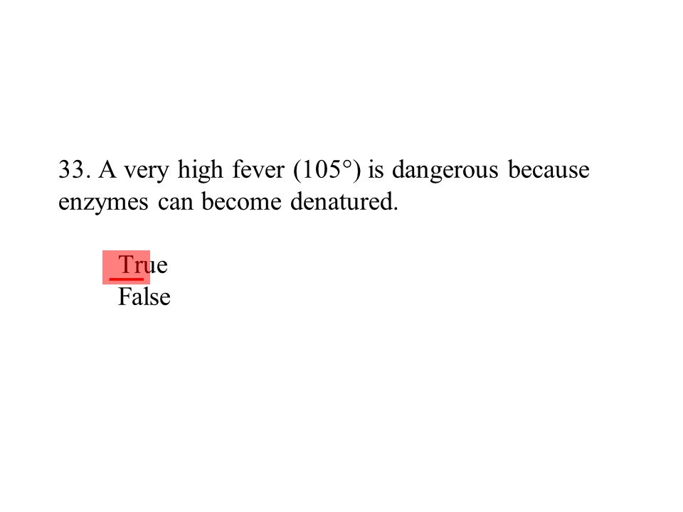 33. A very high fever (105°) is dangerous because enzymes can become denatured. True False