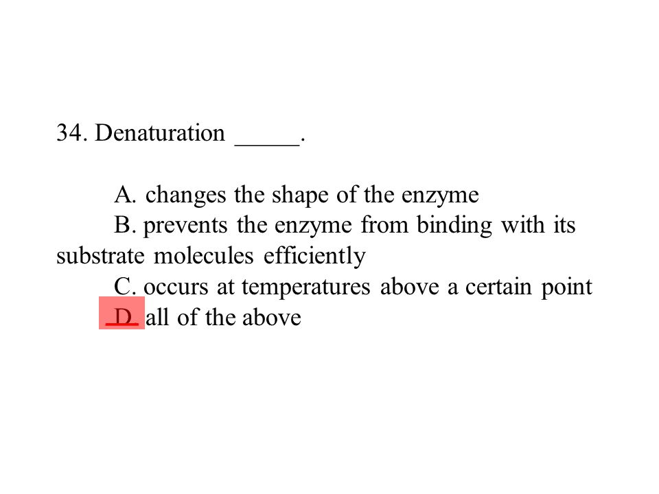 34. Denaturation _____. A. changes the shape of the enzyme B