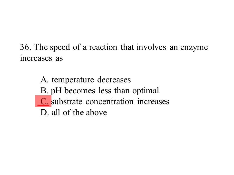 36. The speed of a reaction that involves an enzyme increases as A