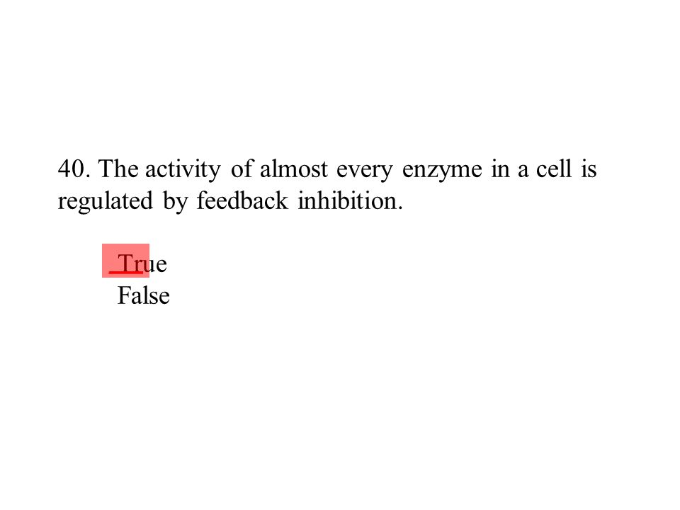 40. The activity of almost every enzyme in a cell is regulated by feedback inhibition. True False