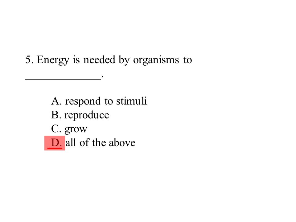 5. Energy is needed by organisms to _____________. A