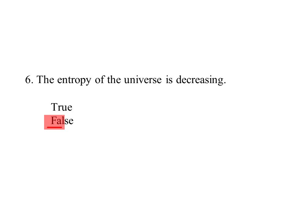6. The entropy of the universe is decreasing. True False
