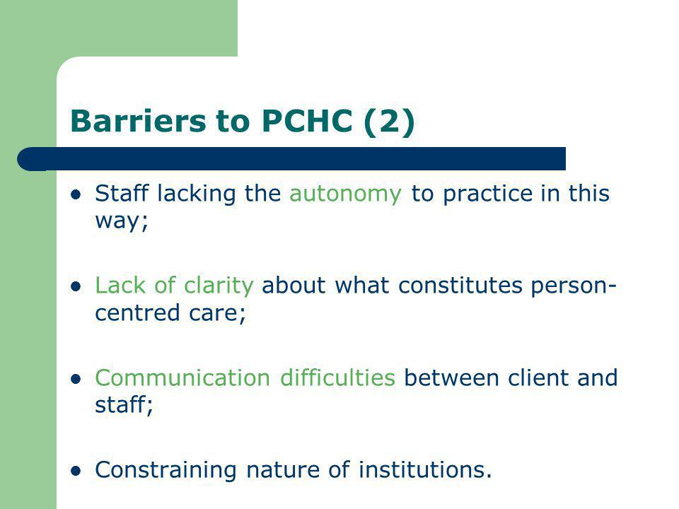 Barriers to PCHC (2) Staff lacking the autonomy to practice in this way; Lack of clarity about what constitutes person-centred care;