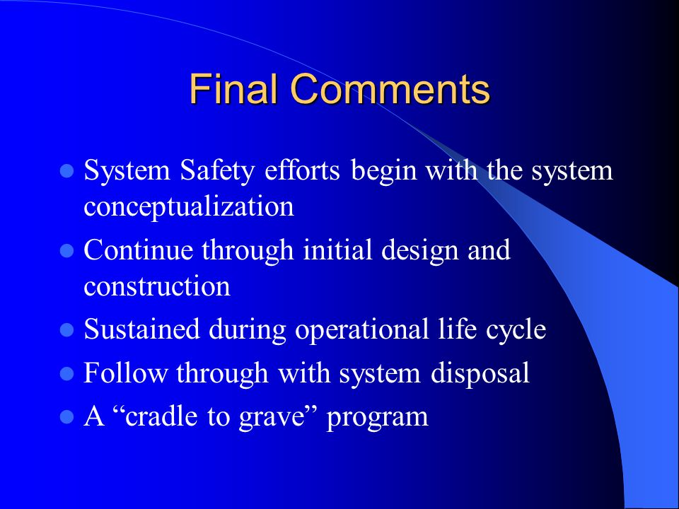Final Comments System Safety efforts begin with the system conceptualization. Continue through initial design and construction.