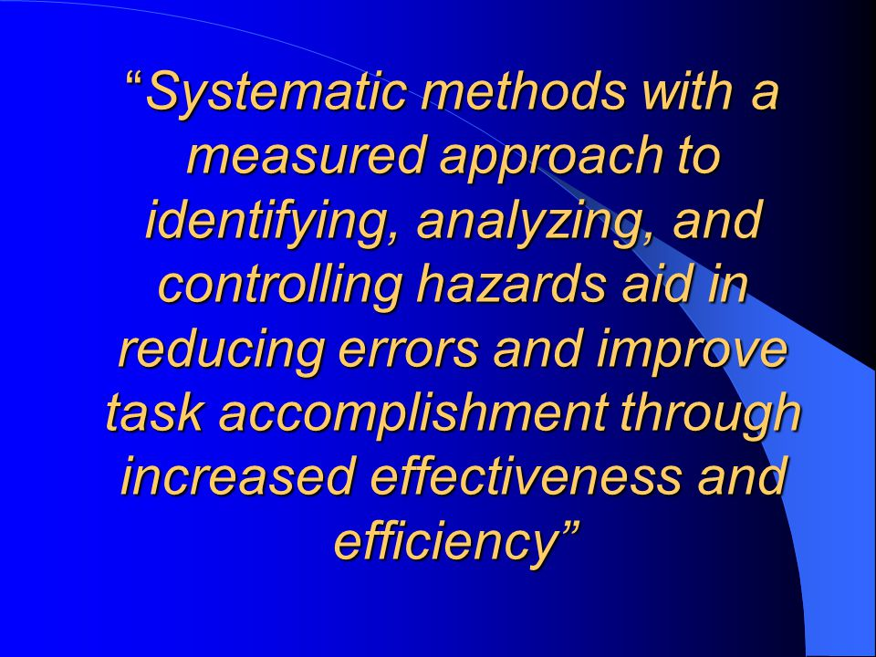 Systematic methods with a measured approach to identifying, analyzing, and controlling hazards aid in reducing errors and improve task accomplishment through increased effectiveness and efficiency