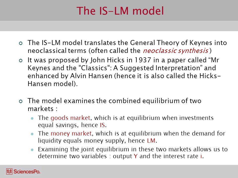 The IS-LM model The IS-LM model translates the General Theory of Keynes into neoclassical terms (often called the neoclassic synthesis )