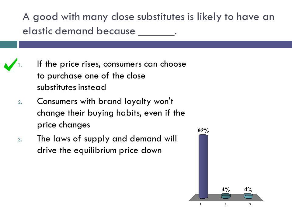 A good with many close substitutes is likely to have an elastic demand because ______.